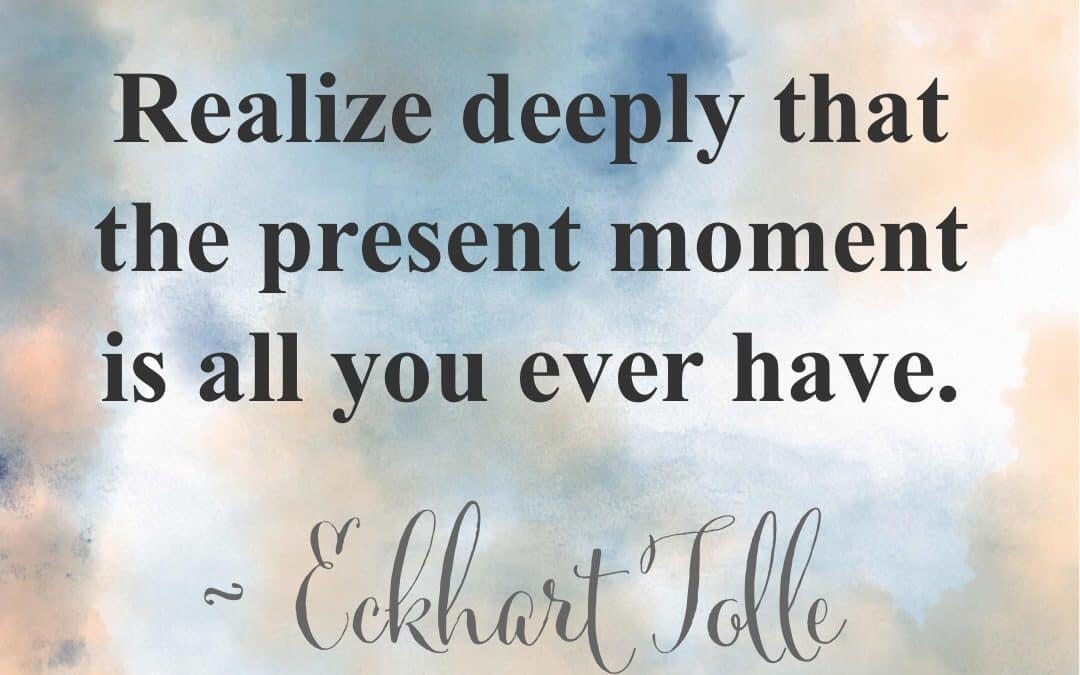 The Present Moment is All You Ever Have